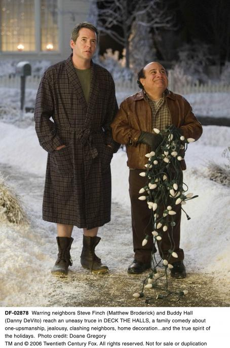 Deck the Halls Warring neighbors Steve Finch (Matthew Broderick) and Buddy Hall (Danny DeVito)reach an uneasy truce in DECK THE HALLS, a family comedy about one-upsmanship, jealousy, clashing neighbors, home decoration...and the true spirit of the holidays. Photo credit